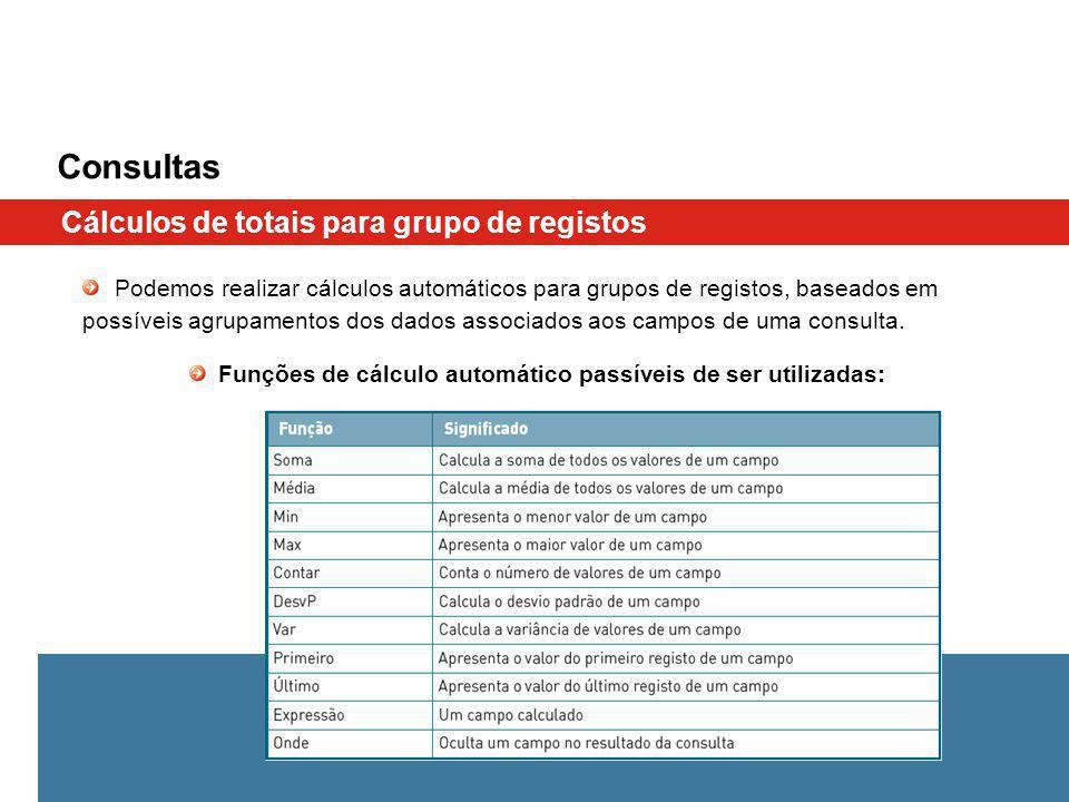 Consultas Cálculos de totais para grupo de registos Podemos realizar cálculos automáticos para grupos de registos, baseados em possíveis agrupamentos dos dados associados aos campos de uma consulta.