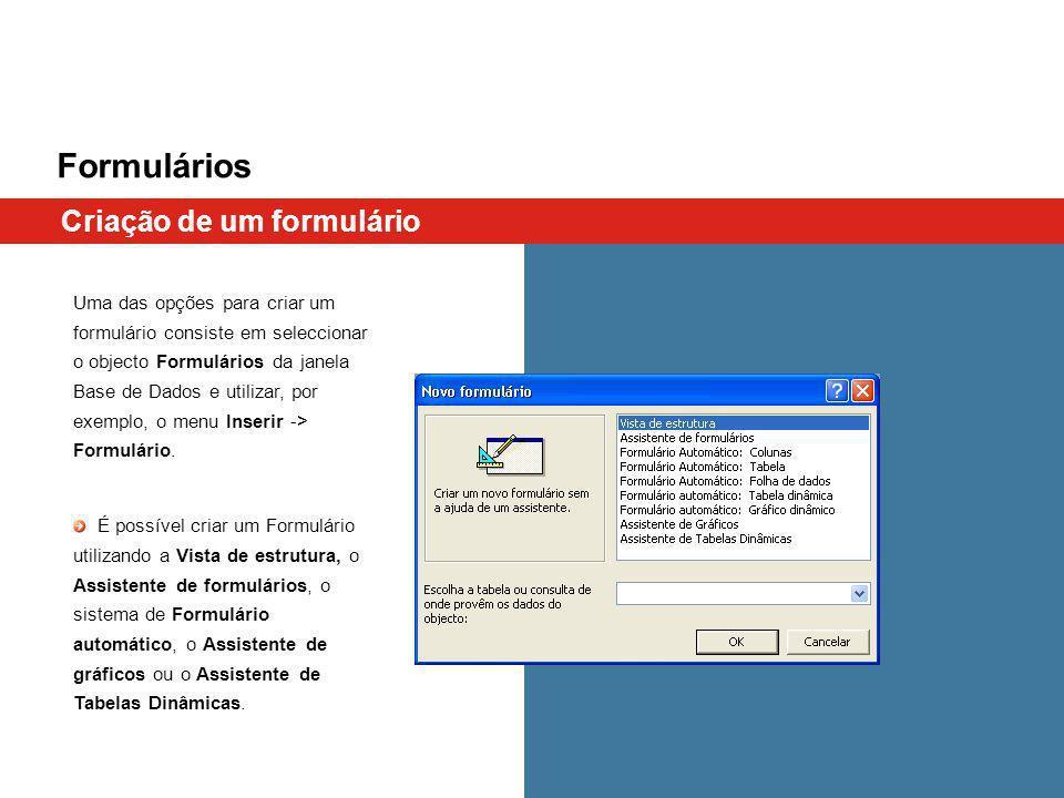Formulários Uma das opções para criar um formulário consiste em seleccionar o objecto Formulários da janela Base de Dados e utilizar, por exemplo, o menu Inserir -> Formulário.