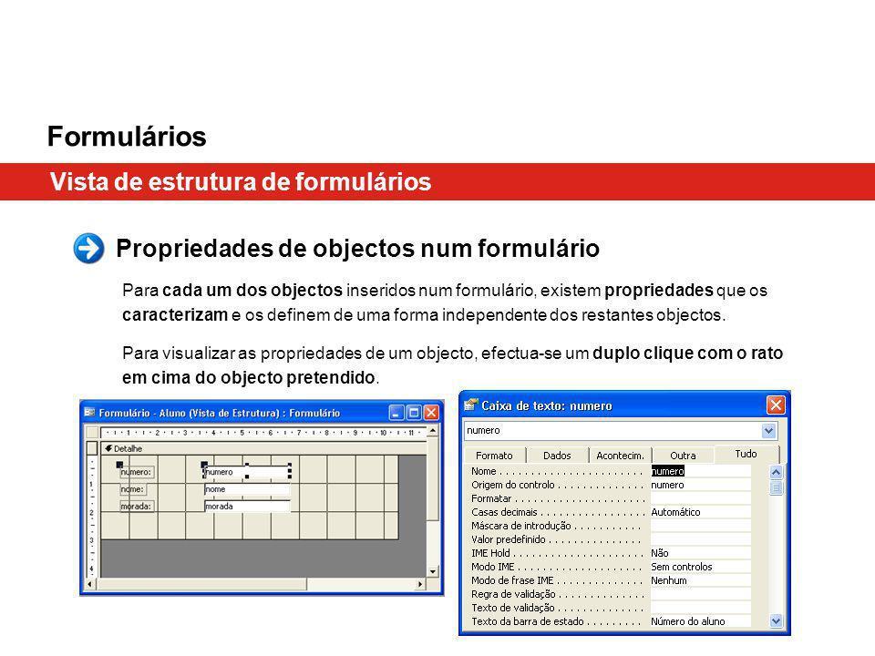 Formulários Vista de estrutura de formulários Propriedades de objectos num formulário Para cada um dos objectos inseridos num formulário, existem propriedades que os caracterizam e os definem de uma forma independente dos restantes objectos.