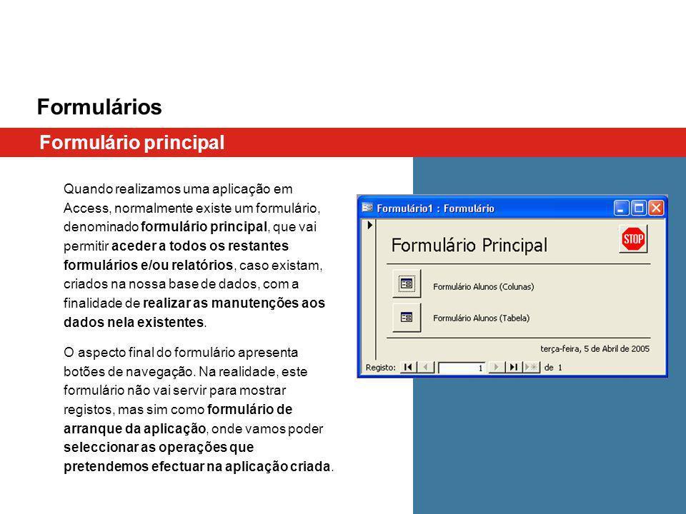 Formulários Formulário principal Quando realizamos uma aplicação em Access, normalmente existe um formulário, denominado formulário principal, que vai permitir aceder a todos os restantes formulários e/ou relatórios, caso existam, criados na nossa base de dados, com a finalidade de realizar as manutenções aos dados nela existentes.