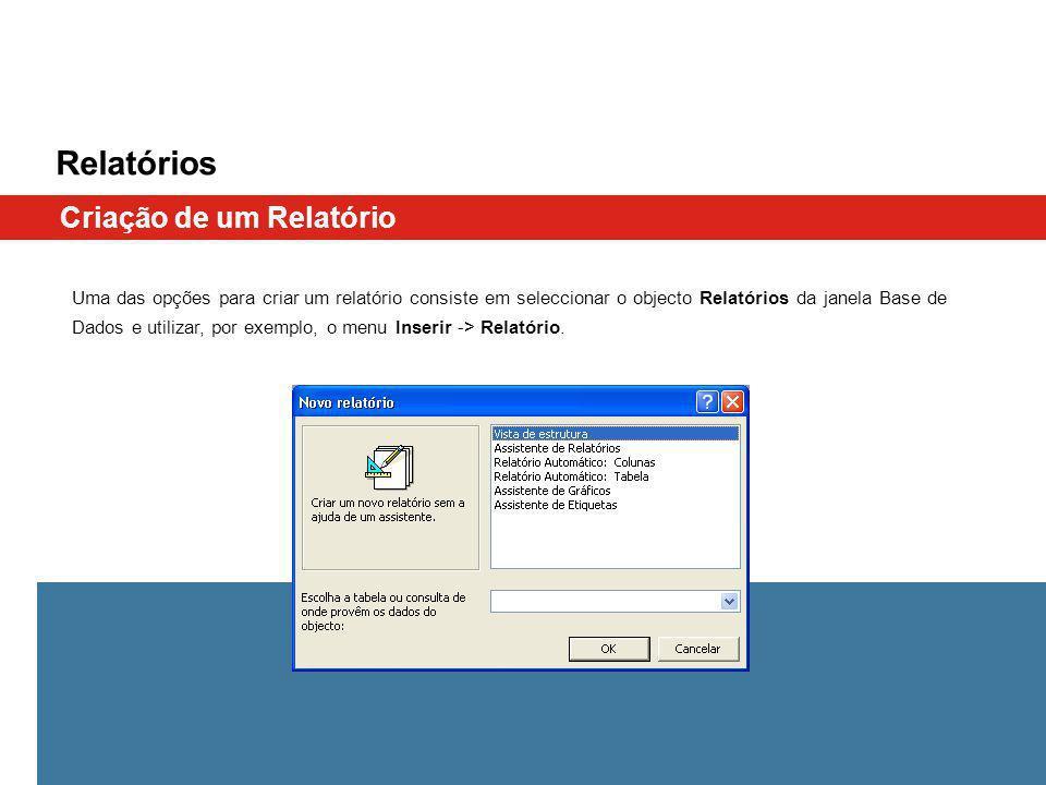 Relatórios Uma das opções para criar um relatório consiste em seleccionar o objecto Relatórios da janela Base de Dados e utilizar, por exemplo, o menu Inserir -> Relatório.