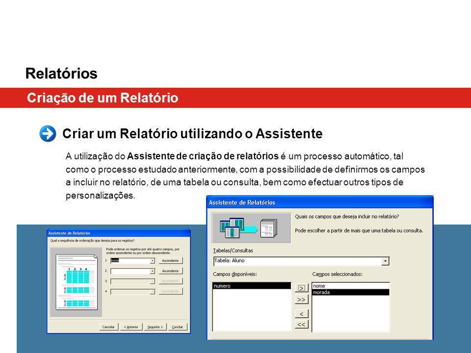 Relatórios Criação de um Relatório A utilização do Assistente de criação de relatórios é um processo automático, tal como o processo estudado anteriormente, com a possibilidade de definirmos os campos a incluir no relatório, de uma tabela ou consulta, bem como efectuar outros tipos de personalizações.