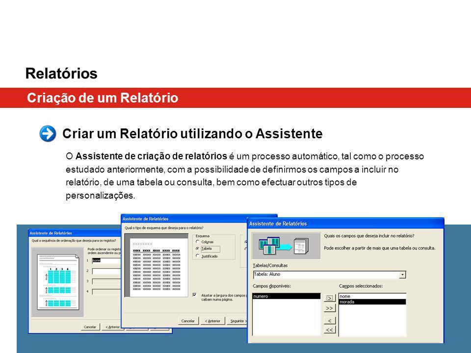 Relatórios Criação de um Relatório O Assistente de criação de relatórios é um processo automático, tal como o processo estudado anteriormente, com a possibilidade de definirmos os campos a incluir no relatório, de uma tabela ou consulta, bem como efectuar outros tipos de personalizações.