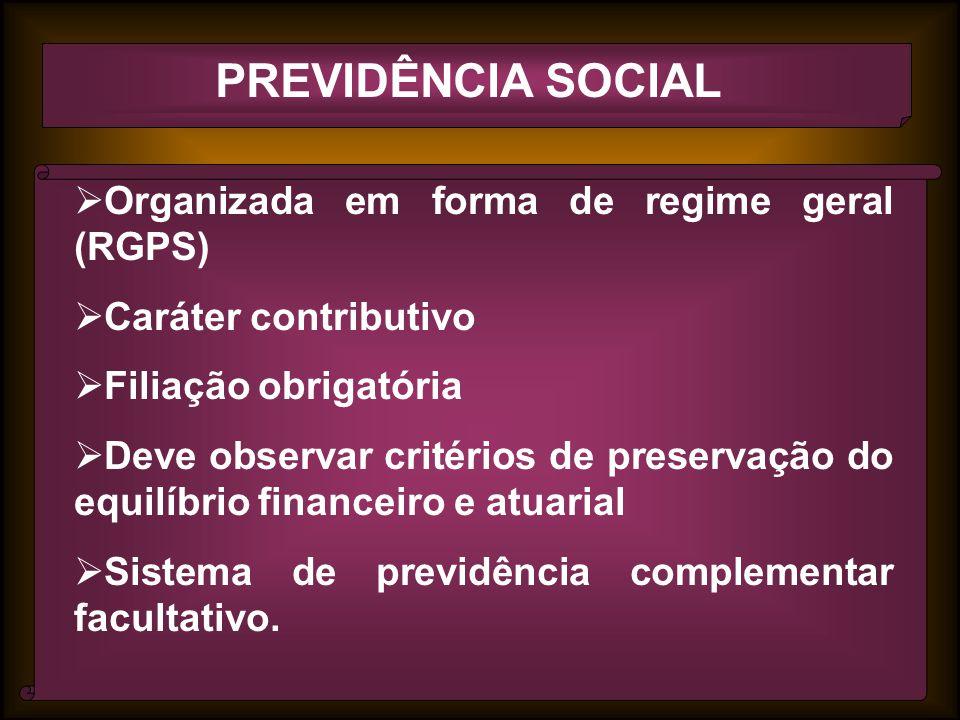 PREVIDÊNCIA SOCIAL Organizada em forma de regime geral (RGPS) Caráter contributivo Filiação obrigatória Deve observar critérios de preservação do equilíbrio financeiro e atuarial Sistema de previdência complementar facultativo.