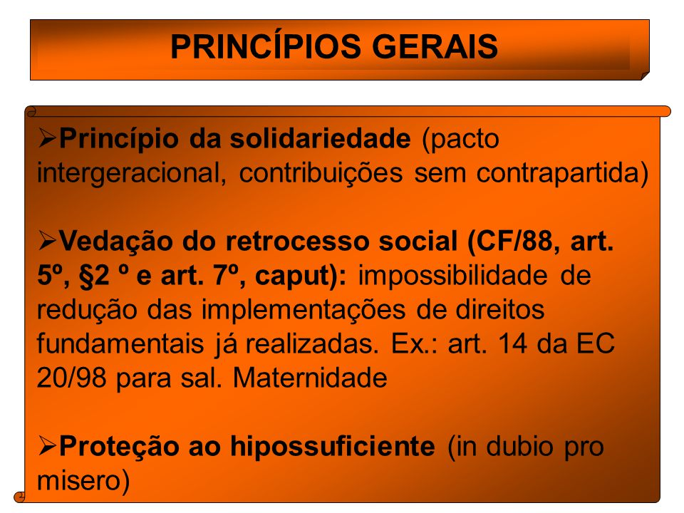 PRINCÍPIOS GERAIS Princípio da solidariedade (pacto intergeracional, contribuições sem contrapartida) Vedação do retrocesso social (CF/88, art.