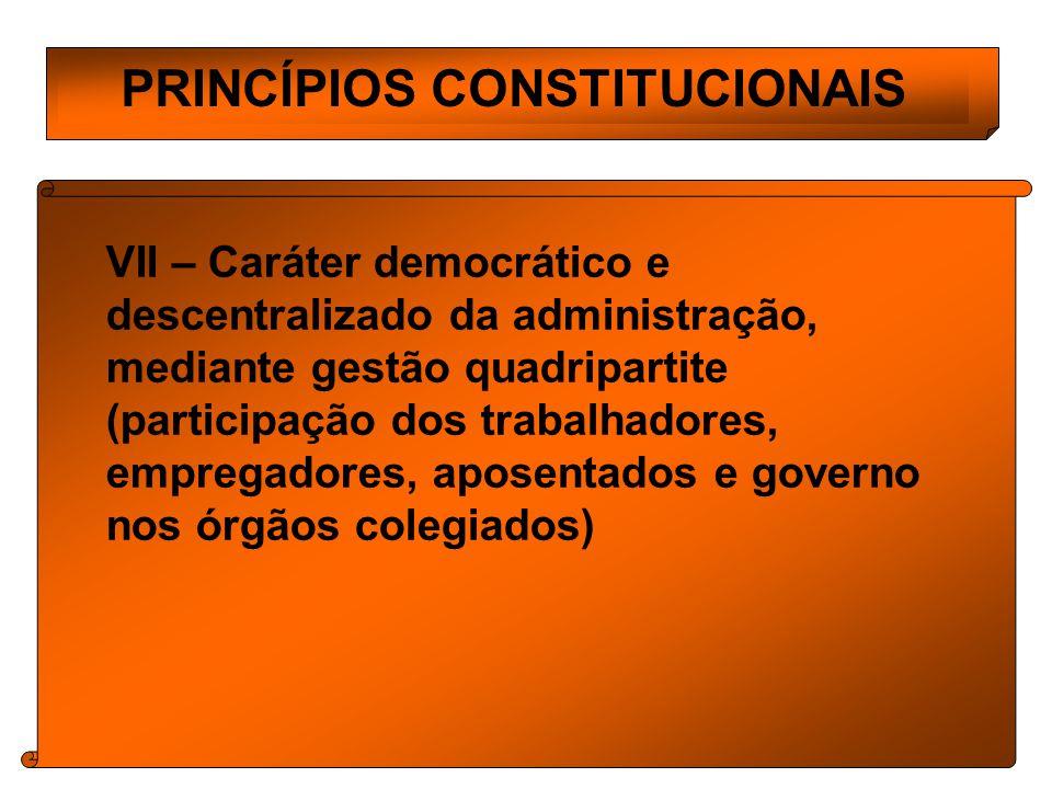 PRINCÍPIOS CONSTITUCIONAIS VII – Caráter democrático e descentralizado da administração, mediante gestão quadripartite (participação dos trabalhadores, empregadores, aposentados e governo nos órgãos colegiados)