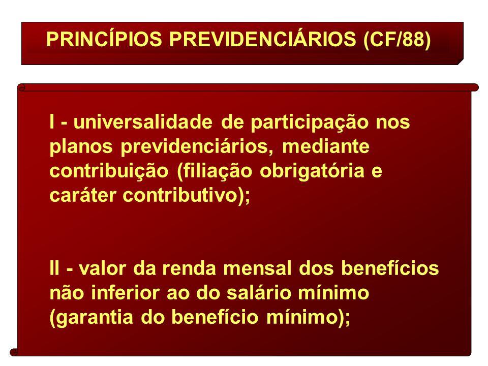 PRINCÍPIOS PREVIDENCIÁRIOS (CF/88) I - universalidade de participação nos planos previdenciários, mediante contribuição (filiação obrigatória e caráter contributivo); II - valor da renda mensal dos benefícios não inferior ao do salário mínimo (garantia do benefício mínimo);