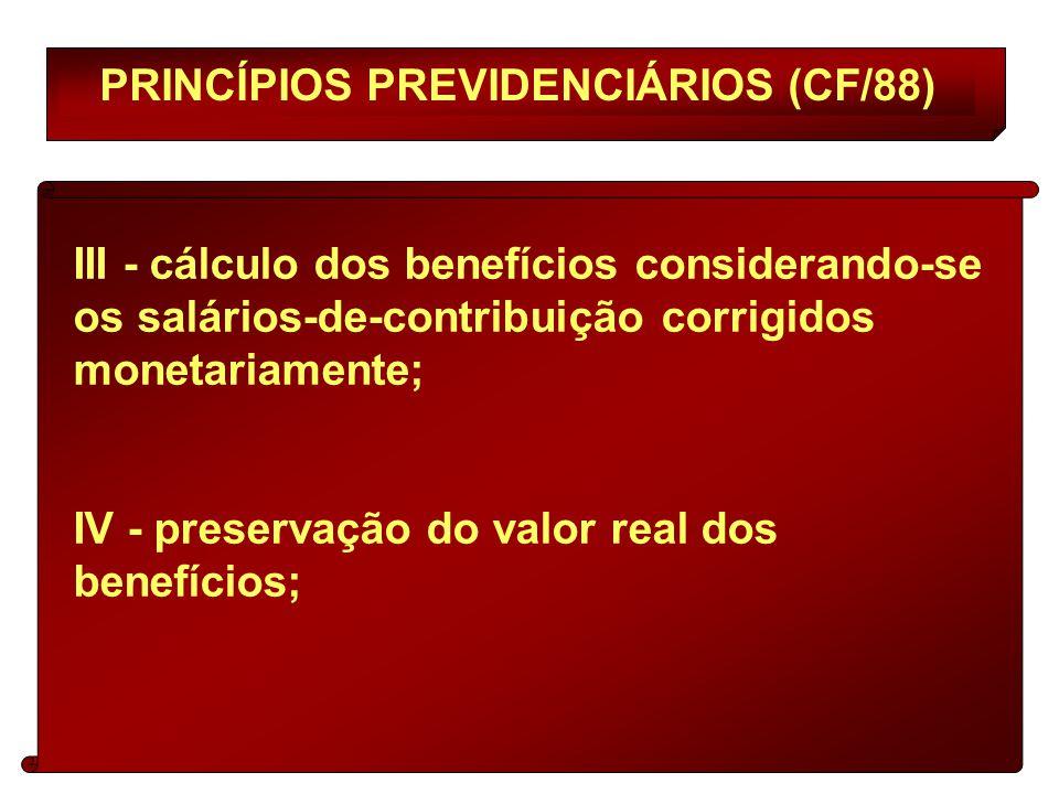 PRINCÍPIOS PREVIDENCIÁRIOS (CF/88) III - cálculo dos benefícios considerando-se os salários-de-contribuição corrigidos monetariamente; IV - preservação do valor real dos benefícios;