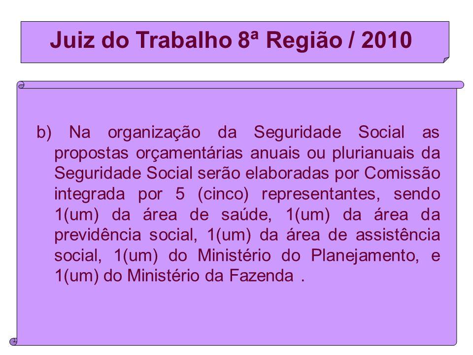 Juiz do Trabalho 8ª Região / 2010 b) Na organização da Seguridade Social as propostas orçamentárias anuais ou plurianuais da Seguridade Social serão elaboradas por Comissão integrada por 5 (cinco) representantes, sendo 1(um) da área de saúde, 1(um) da área da previdência social, 1(um) da área de assistência social, 1(um) do Ministério do Planejamento, e 1(um) do Ministério da Fazenda.
