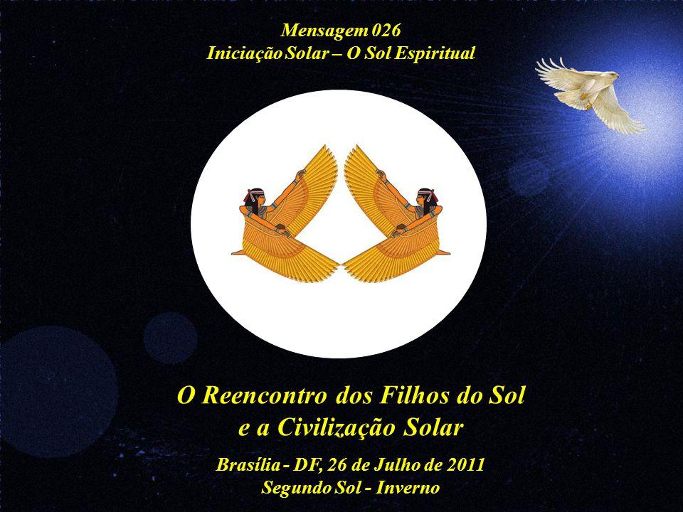 O Reencontro dos Filhos do Sol e a Civilização Solar Brasília - DF, 26 de Julho de 2011 Segundo Sol - Inverno Mensagem 026 Iniciação Solar – O Sol Espiritual