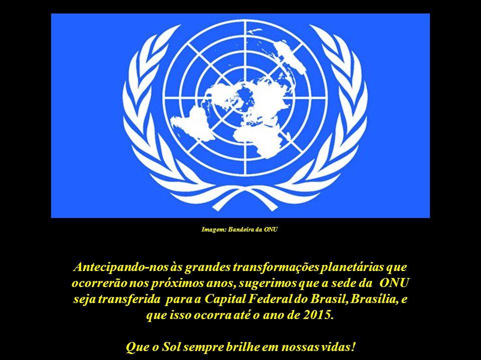 Que o Sol sempre brilhe em nossas vidas! Um Novo Mundo exigirá, também, uma Organização das Nações Unidas inteiramente renovada e atuando sob novas ba