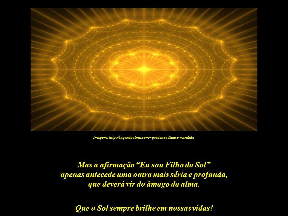 Que o Sol sempre brilhe em nossas vidas! Imagem: http://lugardaalma.com – golden radiance mandala Eu sou Filho do Sol Sou seu filho verdadeiro Meu lar