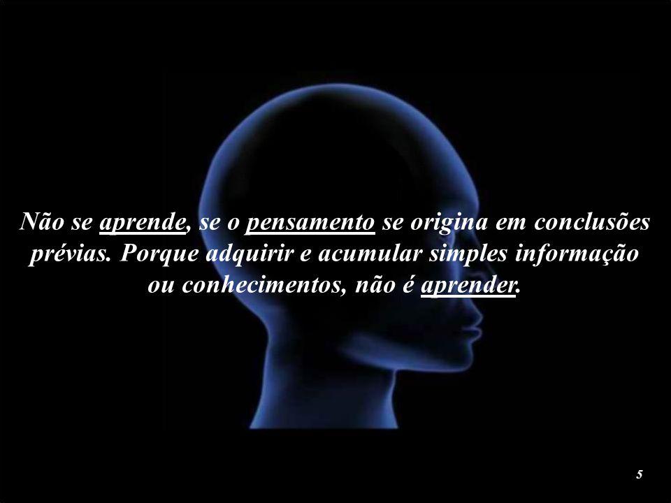 Aprender implica a capacidade de pensar com clareza e amor; començando pelos fatos, sem ilusões, crenças, ideais, coerções ou imagens mentais. 4