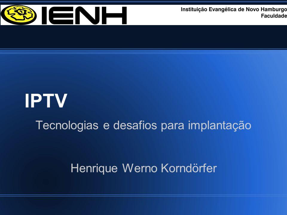 IPTV Tecnologias e desafios para implantação Henrique Werno Korndörfer
