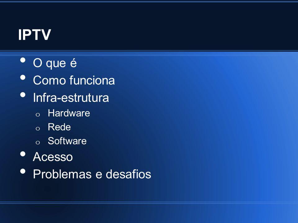 IPTV Infra-estrutura - Software Bilhetagem (Billing) Contabilidade (Accounting) Acesso/autorização Clientes Central de atendimento Serviços, pesquisa Games Tudo na TV, via operadora ou STB