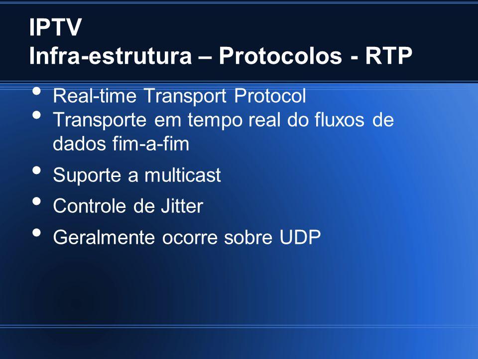 IPTV Infra-estrutura – Protocolos - RTP Real-time Transport Protocol Transporte em tempo real do fluxos de dados fim-a-fim Suporte a multicast Controle de Jitter Geralmente ocorre sobre UDP