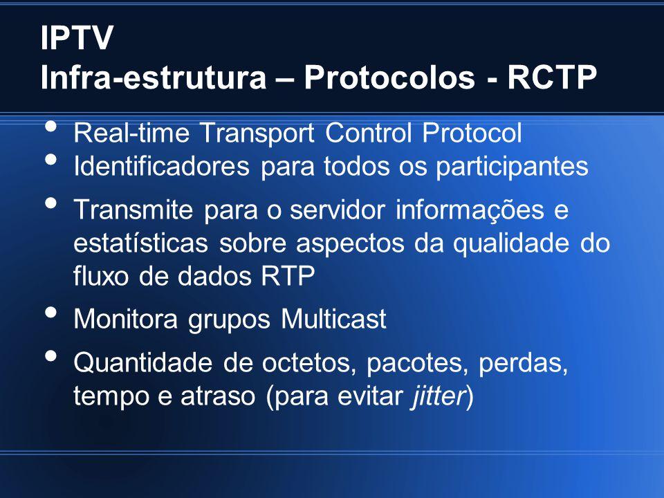IPTV Infra-estrutura – Protocolos - RCTP Real-time Transport Control Protocol Identificadores para todos os participantes Transmite para o servidor informações e estatísticas sobre aspectos da qualidade do fluxo de dados RTP Monitora grupos Multicast Quantidade de octetos, pacotes, perdas, tempo e atraso (para evitar jitter)