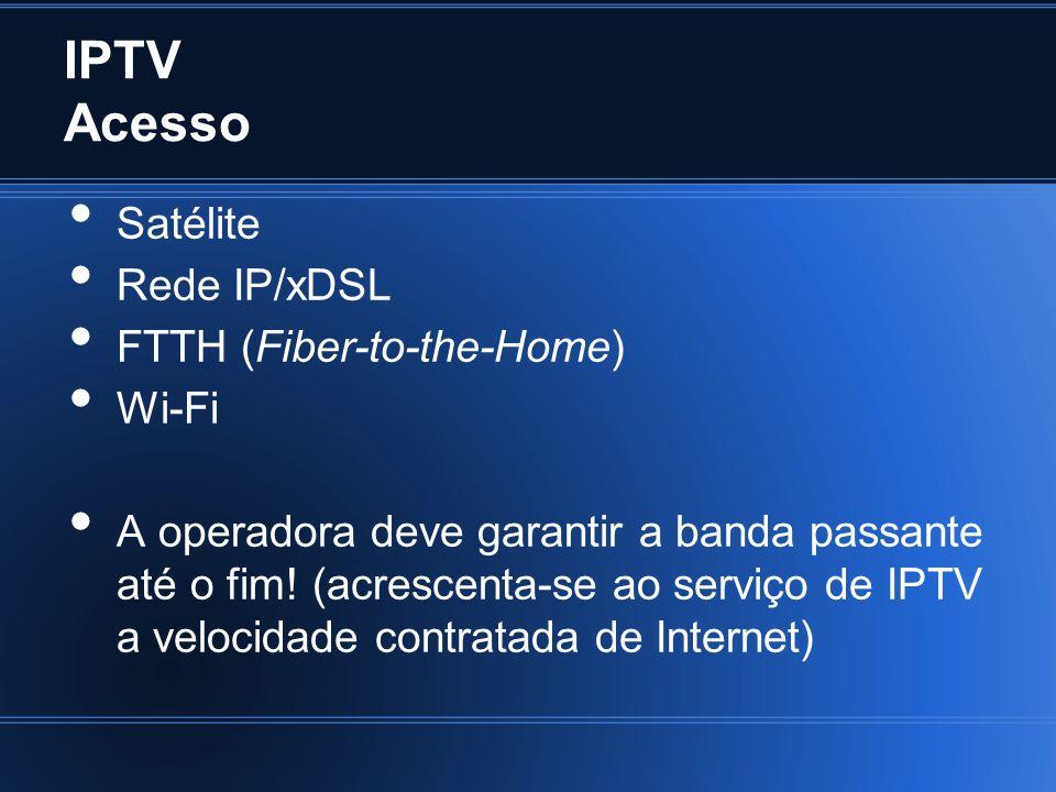 IPTV Acesso Satélite Rede IP/xDSL FTTH (Fiber-to-the-Home) Wi-Fi A operadora deve garantir a banda passante até o fim! (acrescenta-se ao serviço de IP