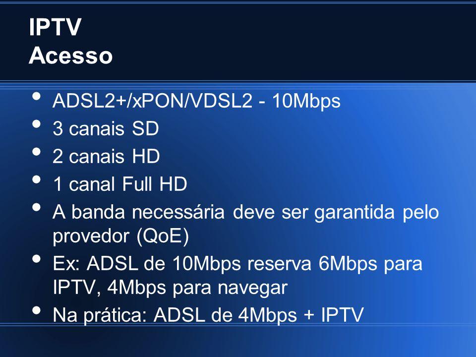 IPTV Acesso ADSL2+/xPON/VDSL2 - 10Mbps 3 canais SD 2 canais HD 1 canal Full HD A banda necessária deve ser garantida pelo provedor (QoE) Ex: ADSL de 10Mbps reserva 6Mbps para IPTV, 4Mbps para navegar Na prática: ADSL de 4Mbps + IPTV