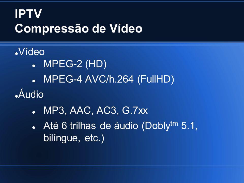 IPTV Compressão de Vídeo Vídeo MPEG-2 (HD) MPEG-4 AVC/h.264 (FullHD) Áudio MP3, AAC, AC3, G.7xx Até 6 trilhas de áudio (Dobly tm 5.1, bilíngue, etc.)
