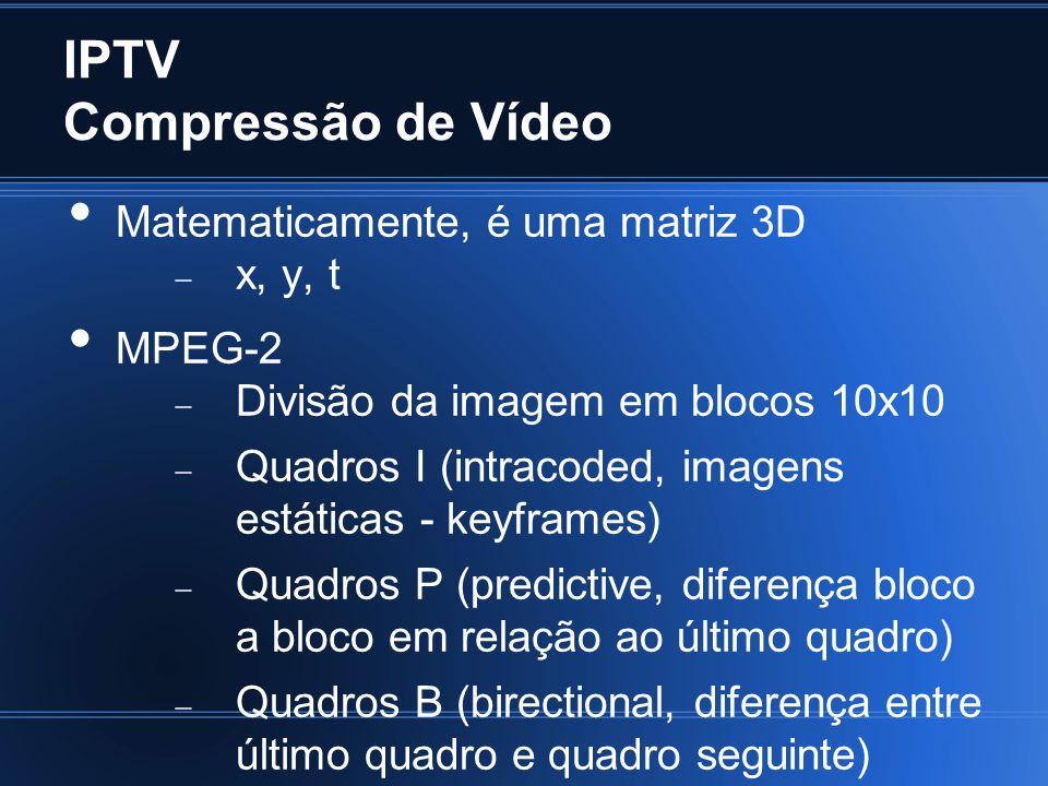 IPTV Compressão de Vídeo Compactação dos quadros com algoritmo de Huffman Compressão de áudio para até 320 kbps (mínimo para boa qualidade é 96 kbps) Vídeo FullHD: ~8 Mbps Vídeo HD: ~4 Mbps Vídeo SD: ~2 Mbps Voz: 0.5 Mbps Games?!