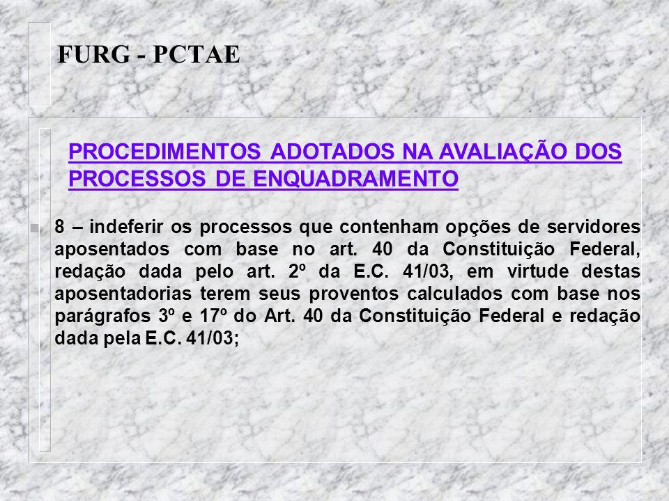 FURG - PCTAE n 8 – indeferir os processos que contenham opções de servidores aposentados com base no art. 40 da Constituição Federal, redação dada pel