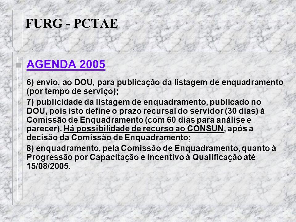 FURG - PCTAE n AGENDA 2005 9) envio, ao CONSUN, da 2ª etapa do enquadramento (Progressão por Capacitação e Incentivo à Qualificação), para homologação; (agendar reunião extraordinária em agosto) OBS: 2ª etapa ainda sem normatização, supõe-se, por similaridade: (a) publicação no DOU; (b) prazo recursal.