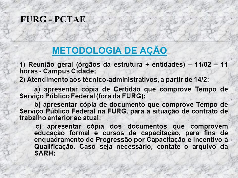 FURG - PCTAE – METODOLOGIA DE AÇÃO 1) Reunião geral (órgãos da estrutura + entidades) – 11/02 – 11 horas - Campus Cidade; 2) Atendimento aos técnico-a