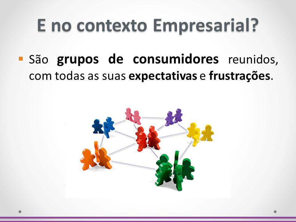 E no contexto Empresarial? São grupos de consumidores reunidos, com todas as suas expectativas e frustrações.