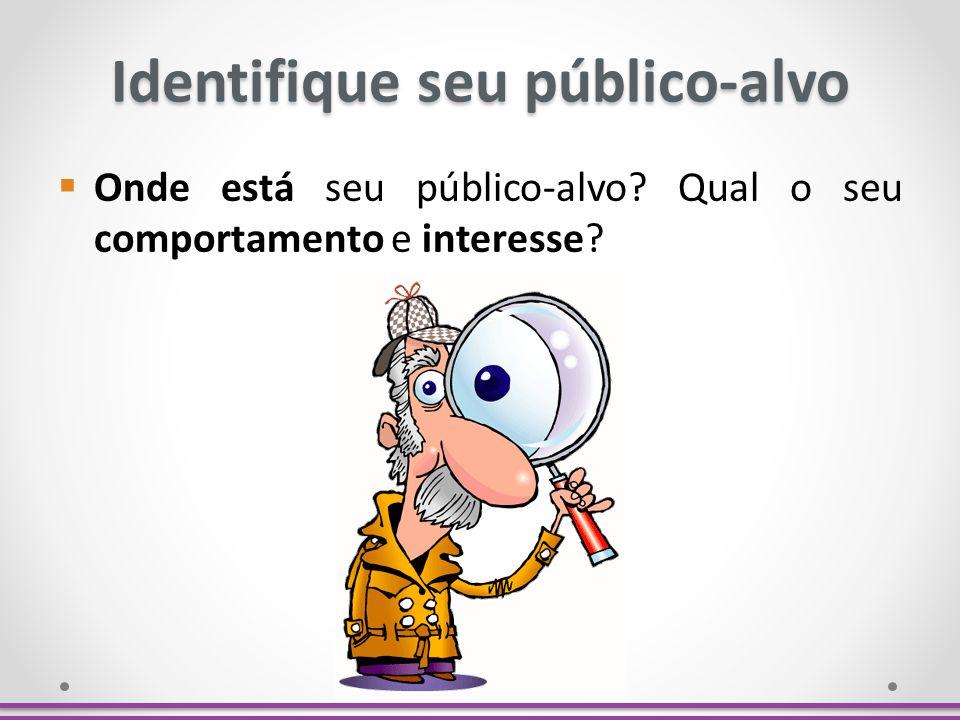 Identifique seu público-alvo Onde está seu público-alvo? Qual o seu comportamento e interesse?