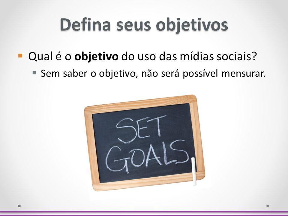 Defina seus objetivos Qual é o objetivo do uso das mídias sociais? Sem saber o objetivo, não será possível mensurar.