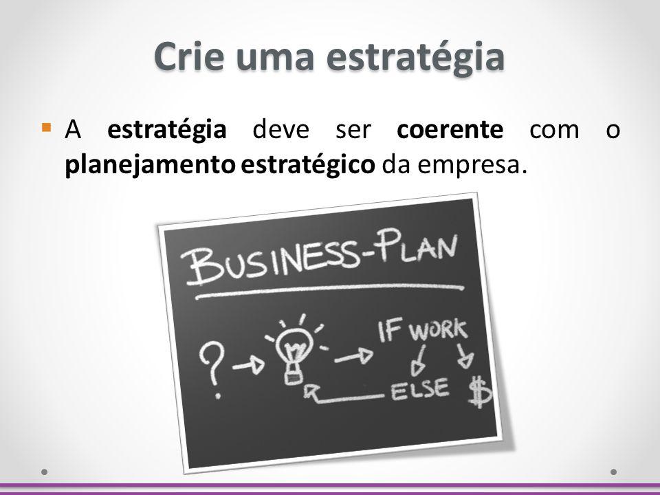 Crie uma estratégia A estratégia deve ser coerente com o planejamento estratégico da empresa.