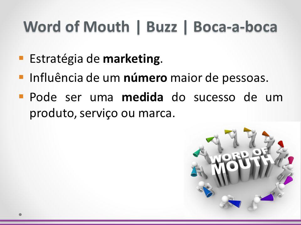 Word of Mouth   Buzz   Boca-a-boca Estratégia de marketing. Influência de um número maior de pessoas. Pode ser uma medida do sucesso de um produto, se