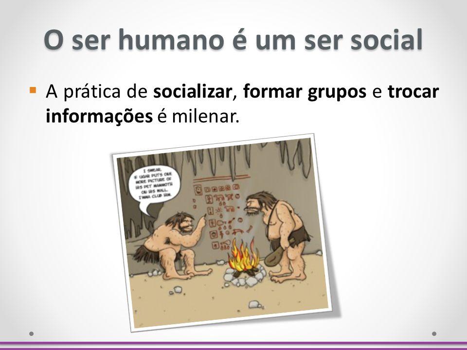 O ser humano é um ser social A prática de socializar, formar grupos e trocar informações é milenar.