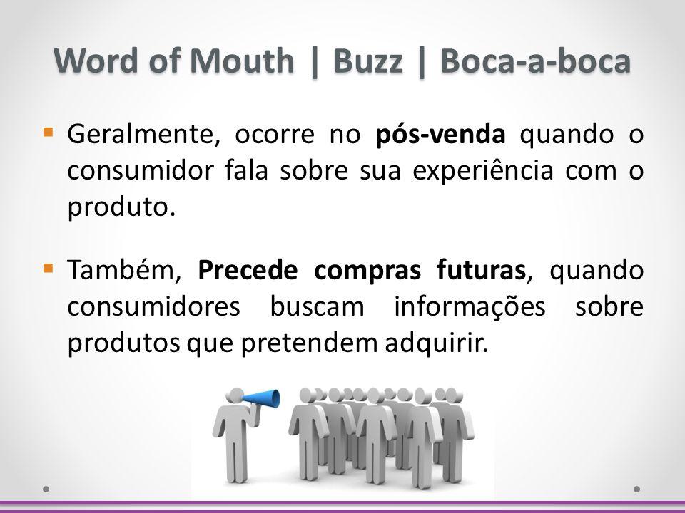 Word of Mouth   Buzz   Boca-a-boca Geralmente, ocorre no pós-venda quando o consumidor fala sobre sua experiência com o produto. Também, Precede compr