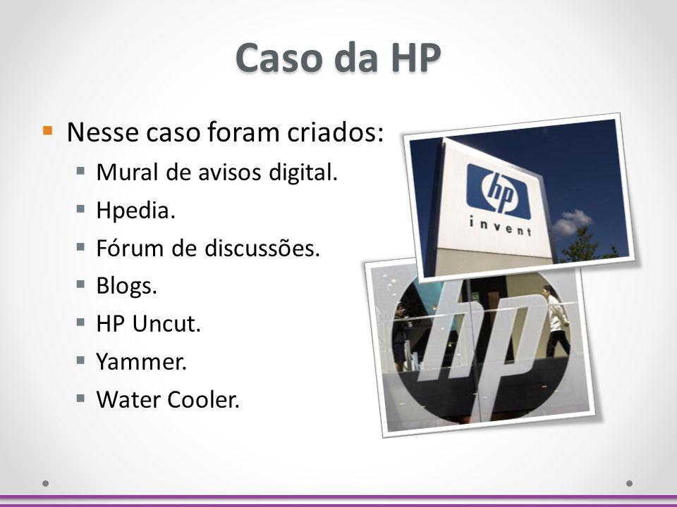 Caso da HP Nesse caso foram criados: Mural de avisos digital. Hpedia. Fórum de discussões. Blogs. HP Uncut. Yammer. Water Cooler.