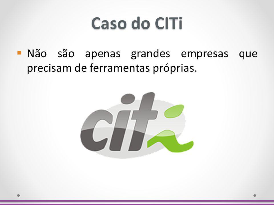 Caso do CITi Não são apenas grandes empresas que precisam de ferramentas próprias.