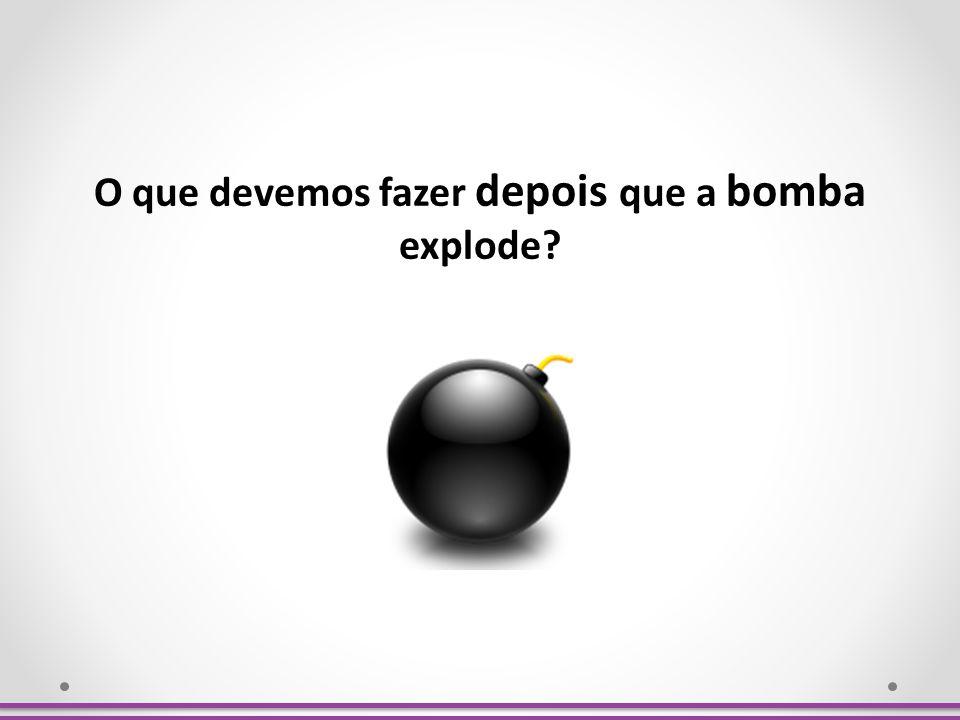 O que devemos fazer depois que a bomba explode?