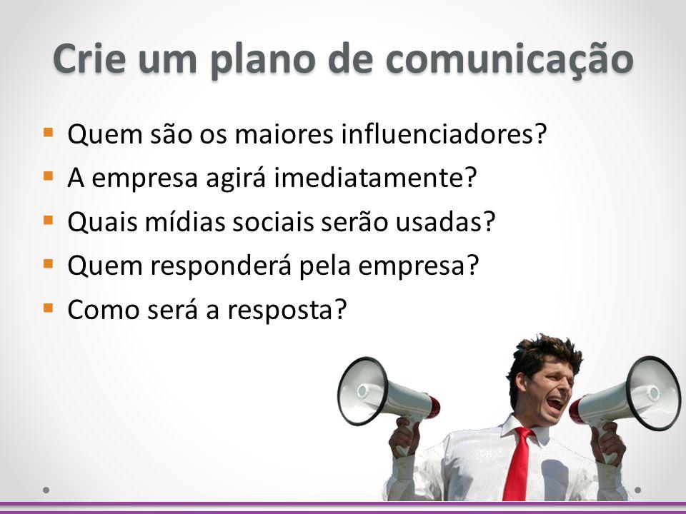 Crie um plano de comunicação Quem são os maiores influenciadores? A empresa agirá imediatamente? Quais mídias sociais serão usadas? Quem responderá pe