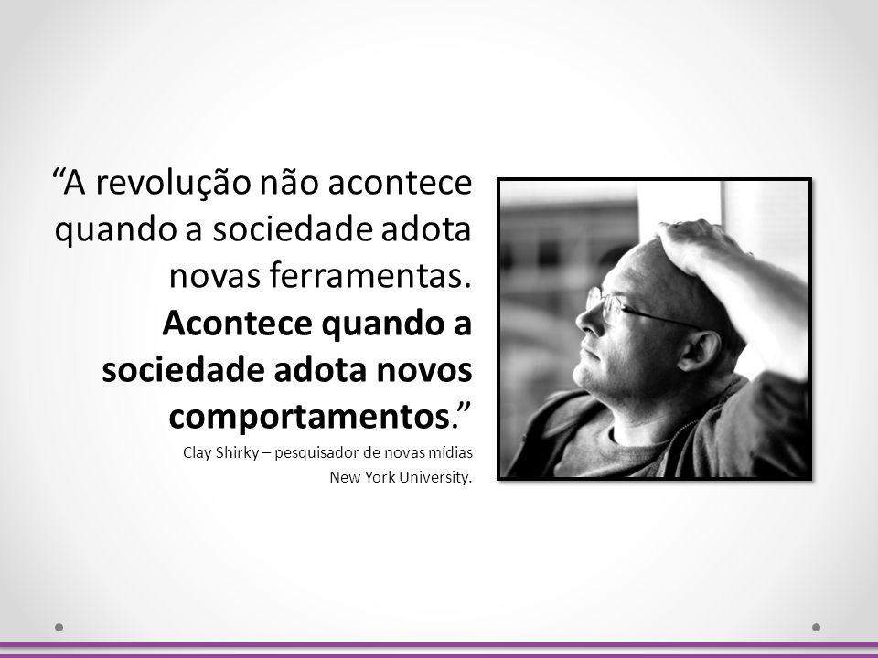 A revolução não acontece quando a sociedade adota novas ferramentas. Acontece quando a sociedade adota novos comportamentos. Clay Shirky – pesquisador