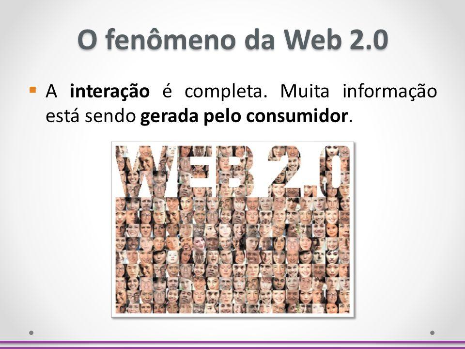 O fenômeno da Web 2.0 A interação é completa. Muita informação está sendo gerada pelo consumidor.