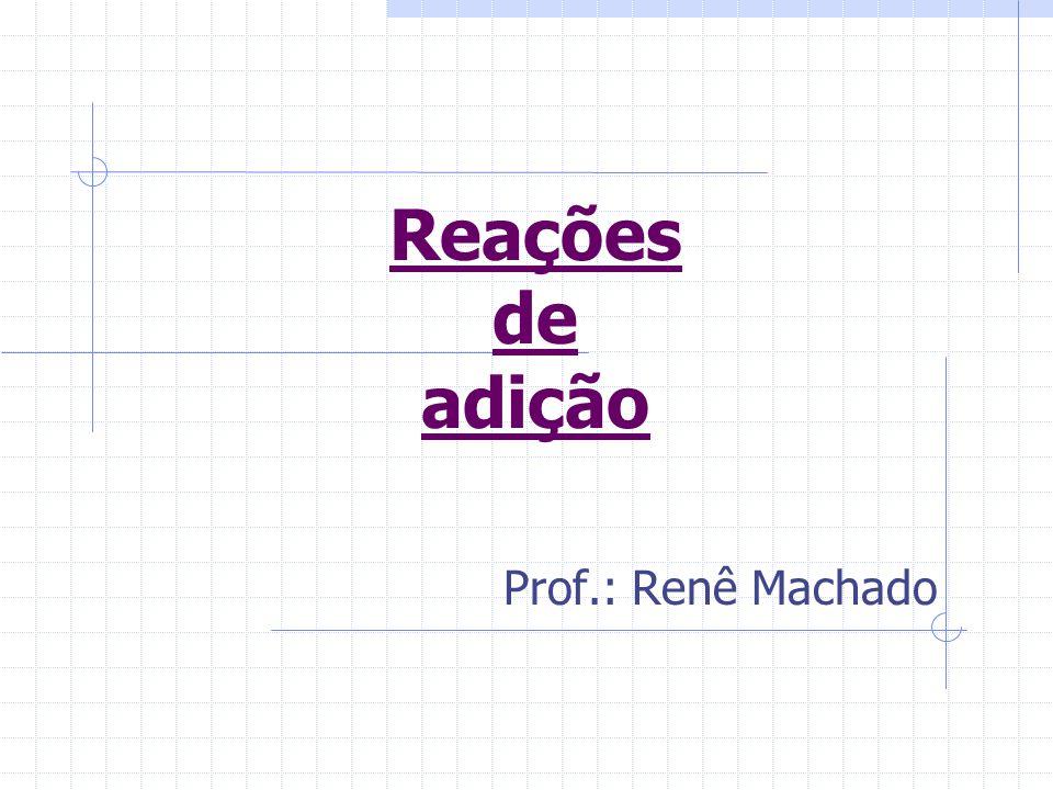 Reações de adição Prof.: Renê Machado