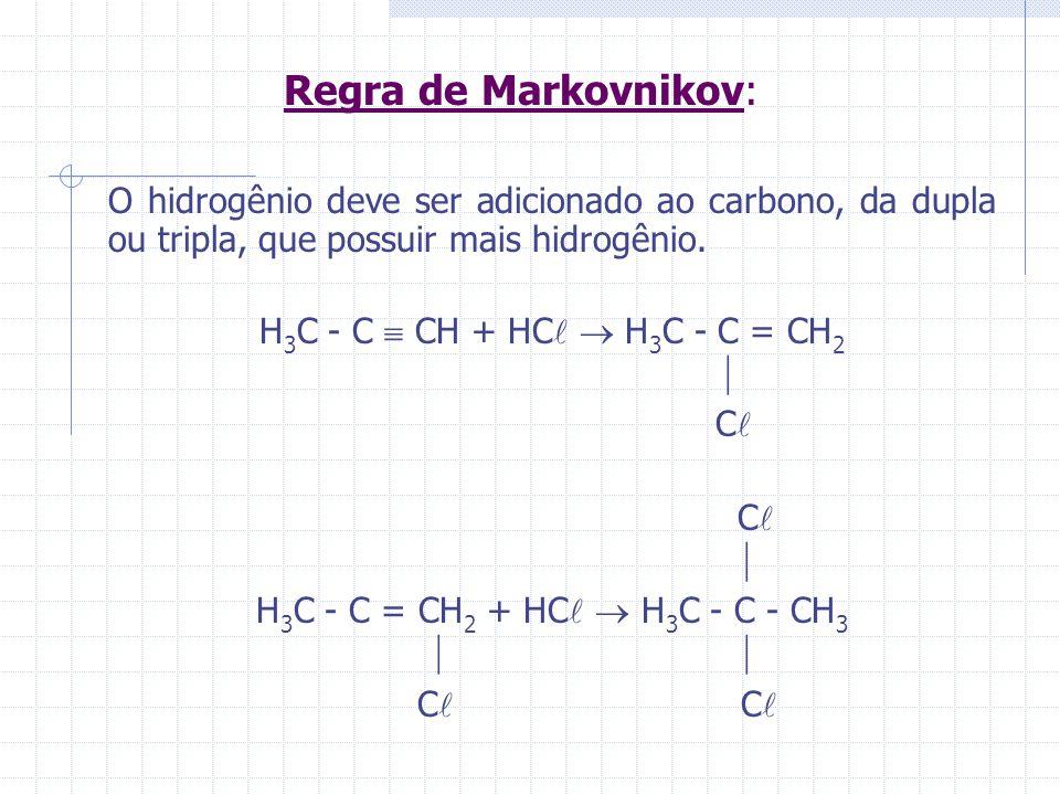 Regra de Markovnikov: O hidrogênio deve ser adicionado ao carbono, da dupla ou tripla, que possuir mais hidrogênio. H 3 C - C CH + HC H 3 C - C = CH 2