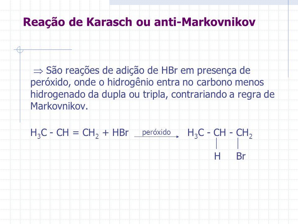 Reação de Karasch ou anti-Markovnikov São reações de adição de HBr em presença de peróxido, onde o hidrogênio entra no carbono menos hidrogenado da du