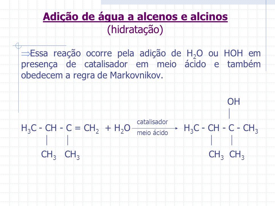 Adição de água a alcenos e alcinos (hidratação) Essa reação ocorre pela adição de H 2 O ou HOH em presença de catalisador em meio ácido e também obede