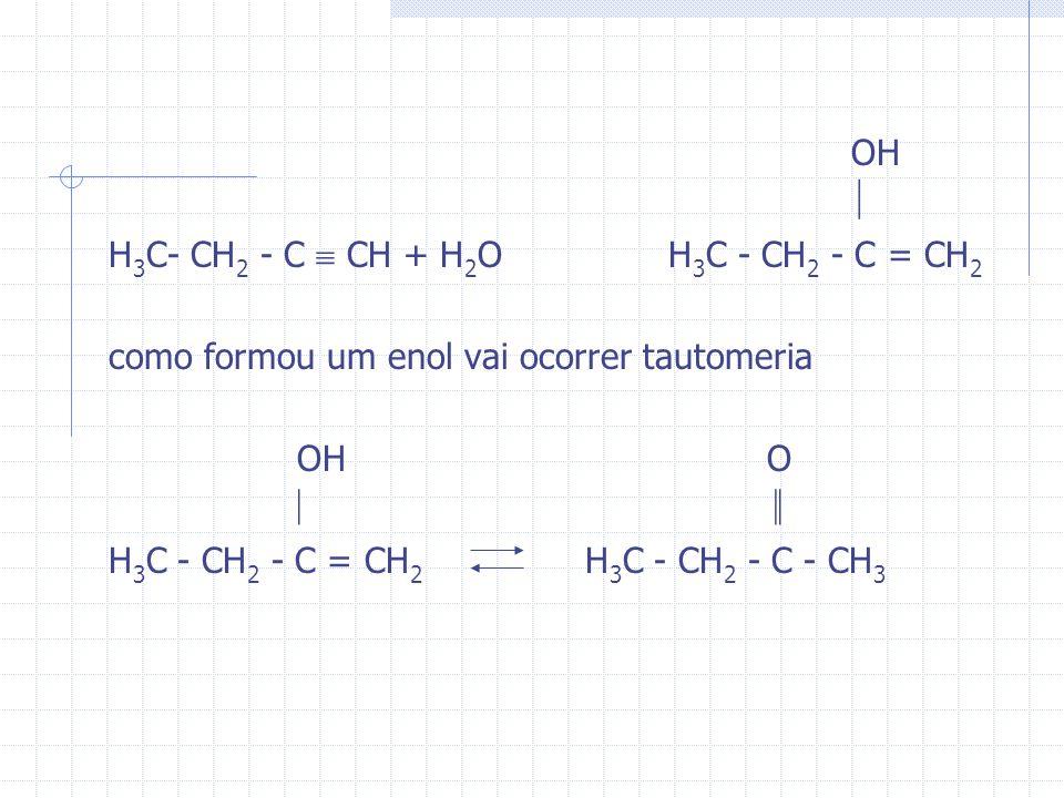OH H 3 C- CH 2 - C CH + H 2 O H 3 C - CH 2 - C = CH 2 como formou um enol vai ocorrer tautomeria OH O H 3 C - CH 2 - C = CH 2 H 3 C - CH 2 - C - CH 3