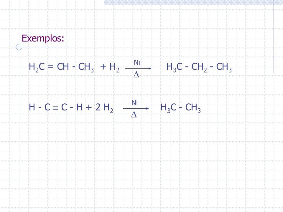 Exemplos: H 2 C = CH - CH 3 + H 2 H 3 C - CH 2 - CH 3 H - C C - H + 2 H 2 H 3 C - CH 3 Ni Ni