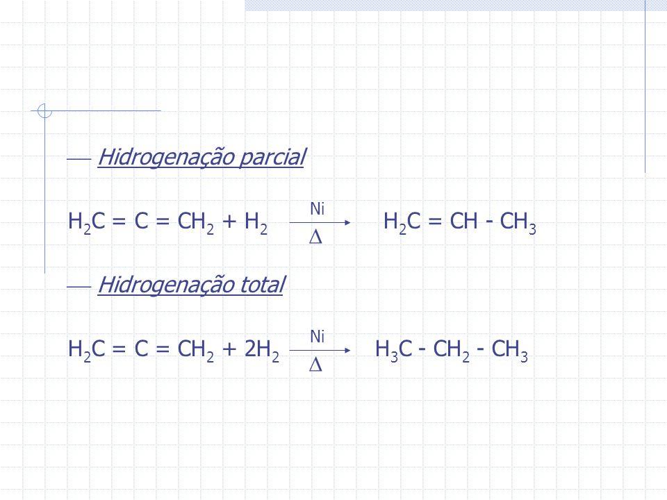Hidrogenação parcial H 2 C = C = CH 2 + H 2 H 2 C = CH - CH 3 Hidrogenação total H 2 C = C = CH 2 + 2H 2 H 3 C - CH 2 - CH 3 Ni Ni