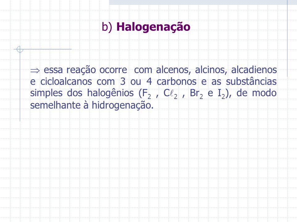 b) Halogenação essa reação ocorre com alcenos, alcinos, alcadienos e cicloalcanos com 3 ou 4 carbonos e as substâncias simples dos halogênios (F 2, C