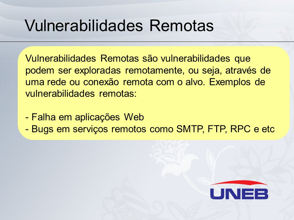 Vulnerabilidades Remotas Vulnerabilidades Remotas são vulnerabilidades que podem ser exploradas remotamente, ou seja, através de uma rede ou conexão remota com o alvo.